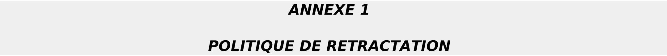 ANNEXE 1 POLITIQUE DE RETRACTATION