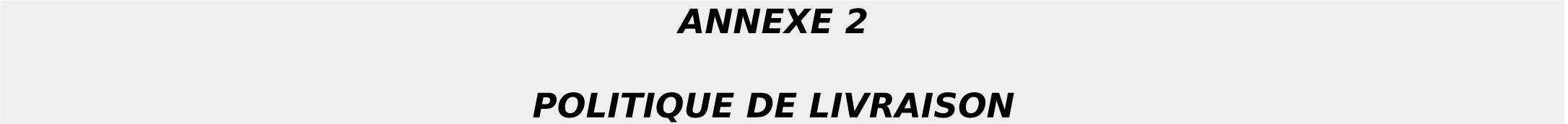 ANNEXE 2 POLITIQUE DE LIVRAISON